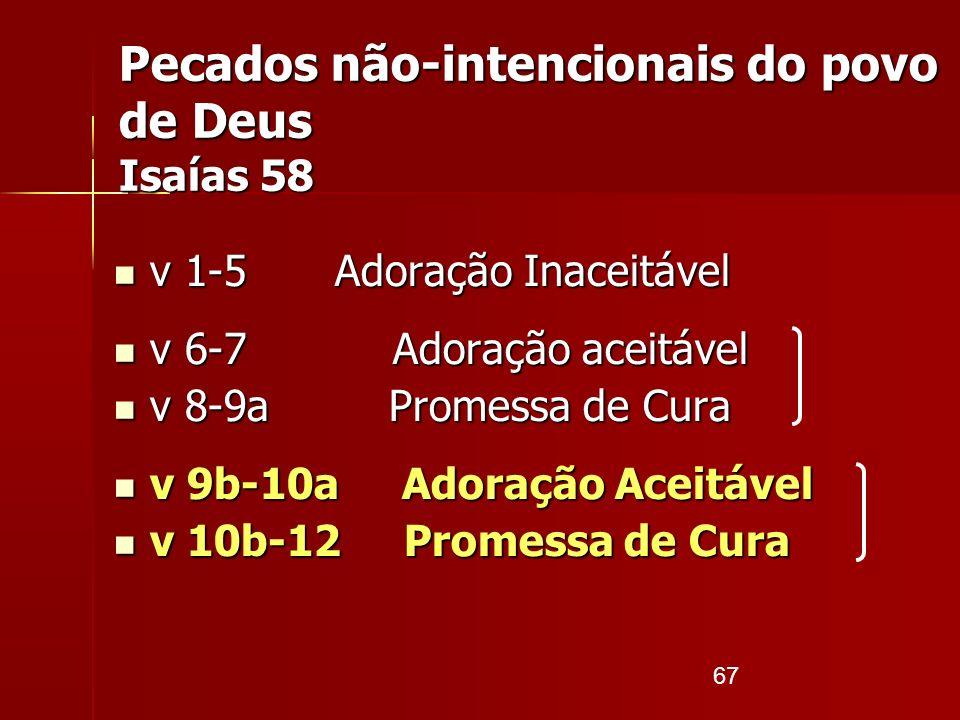 67 Pecados não-intencionais do povo de Deus Isaías 58 v 1-5 Adoração Inaceitável v 1-5 Adoração Inaceitável v 6-7 Adoração aceitável v 6-7 Adoração ac