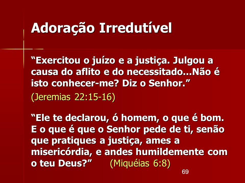 69 Adoração Irredutível Exercitou o juízo e a justiça. Julgou a causa do aflito e do necessitado...Não é isto conhecer-me? Diz o Senhor. (Jeremias 22: