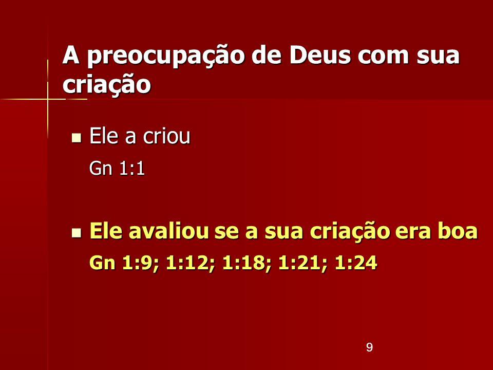 9 Ele a criou Ele a criou Gn 1:1 Ele avaliou se a sua criação era boa Ele avaliou se a sua criação era boa Gn 1:9; 1:12; 1:18; 1:21; 1:24 A preocupaçã