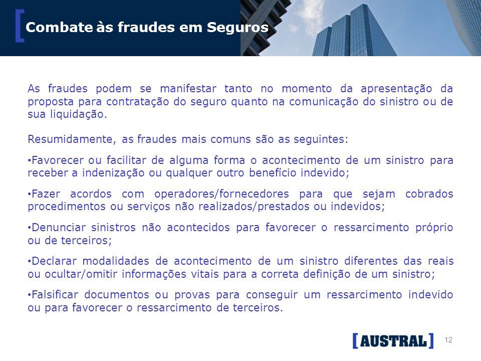 12 [ Combate às fraudes em Seguros As fraudes podem se manifestar tanto no momento da apresentação da proposta para contratação do seguro quanto na co