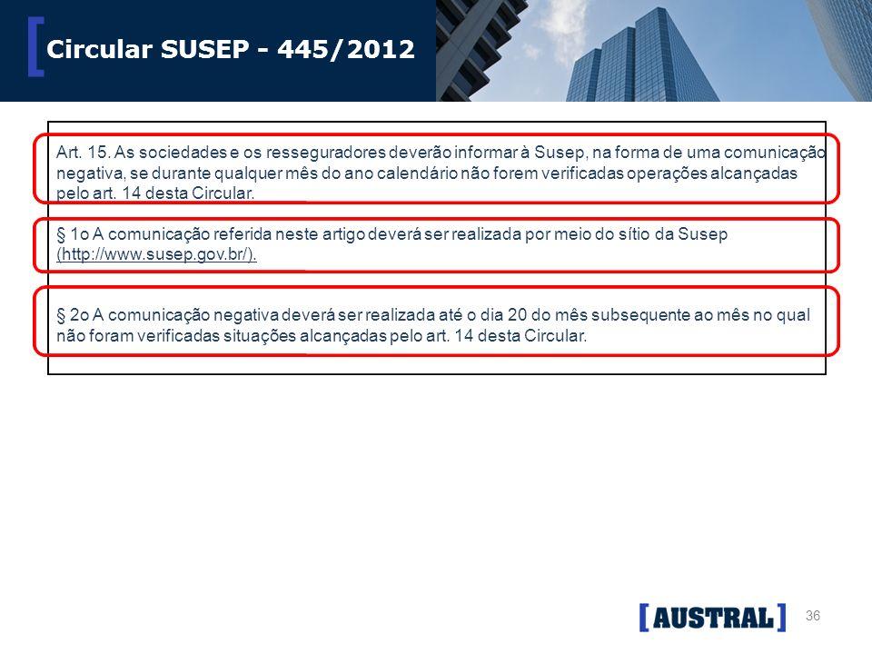 36 [ Circular SUSEP - 445/2012 Art. 15. As sociedades e os resseguradores deverão informar à Susep, na forma de uma comunicação negativa, se durante q