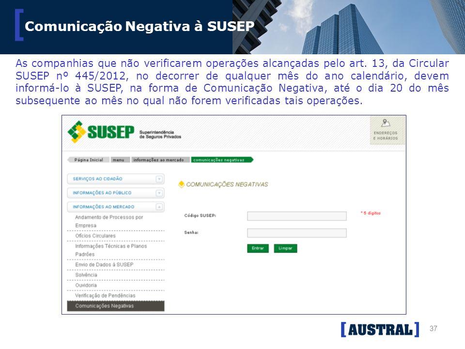 37 [ Comunicação Negativa à SUSEP As companhias que não verificarem operações alcançadas pelo art. 13, da Circular SUSEP nº 445/2012, no decorrer de q