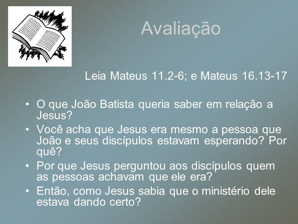 Avaliação Leia Mateus 11.2-6; e Mateus 16.13-17 O que João Batista queria saber em relação a Jesus? Você acha que Jesus era mesmo a pessoa que João e