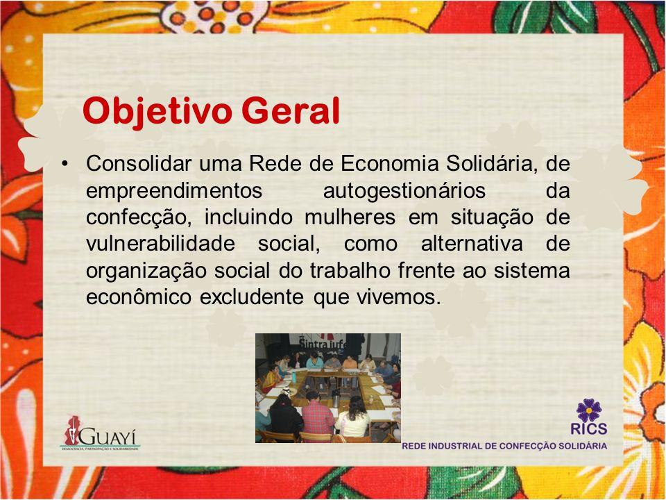 Objetivo Geral Consolidar uma Rede de Economia Solidária, de empreendimentos autogestionários da confecção, incluindo mulheres em situação de vulnerab