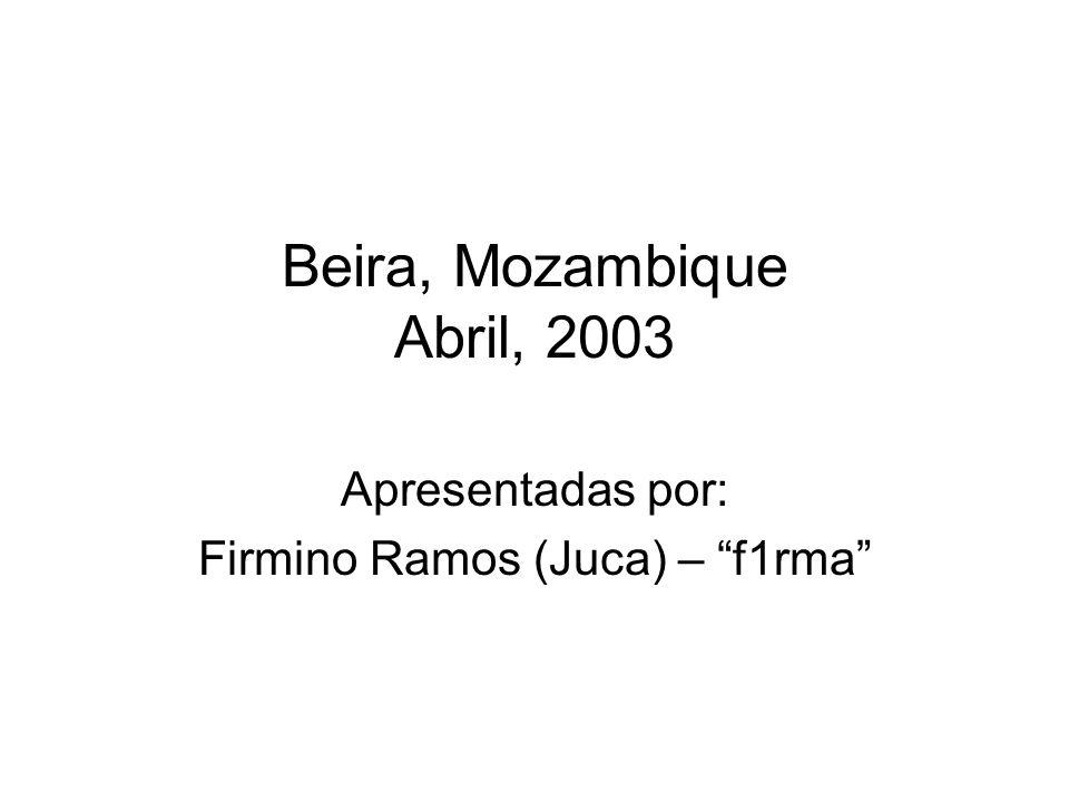 Beira, Mozambique Abril, 2003 Apresentadas por: Firmino Ramos (Juca) – f1rma