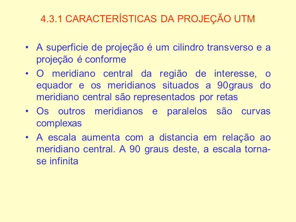 4.3.1 CARACTERÍSTICAS DA PROJEÇÃO UTM A superficie de projeção é um cilindro transverso e a projeção é conforme O meridiano central da região de inter