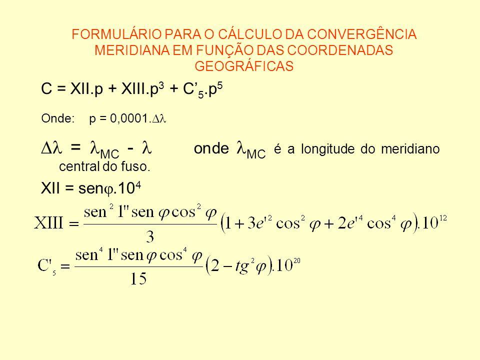FORMULÁRIO PARA O CÁLCULO DA CONVERGÊNCIA MERIDIANA EM FUNÇÃO DAS COORDENADAS GEOGRÁFICAS C = XII.p + XIII.p 3 + C 5.p 5 Onde:p = 0,0001. = MC - onde