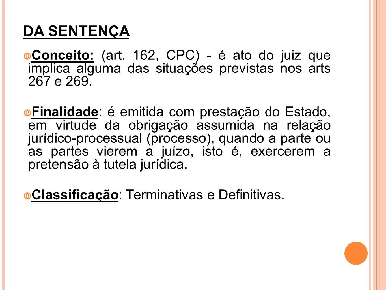 DA SENTENÇA Conceito: (art. 162, CPC) - é ato do juiz que implica alguma das situações previstas nos arts 267 e 269. Finalidade: é emitida com prestaç