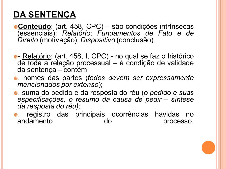 DA SENTENÇA Conteúdo: (art. 458, CPC) – são condições intrínsecas (essenciais): Relatório; Fundamentos de Fato e de Direito (motivação); Dispositivo (