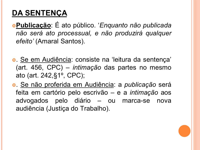 DA SENTENÇA Publicação: É ato público. Enquanto não publicada não será ato processual, e não produzirá qualquer efeito (Amaral Santos).. Se em Audiênc
