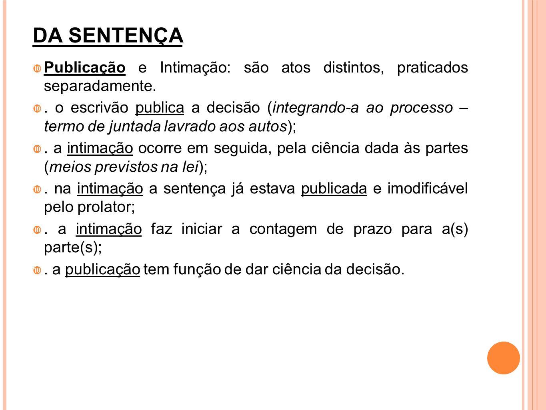 DA SENTENÇA Publicação e Intimação: são atos distintos, praticados separadamente.. o escrivão publica a decisão (integrando-a ao processo – termo de j