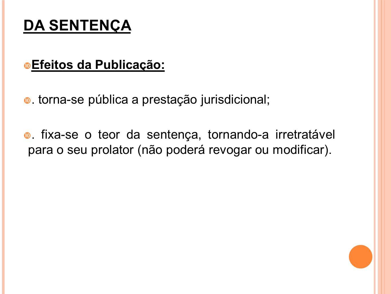 DA SENTENÇA Efeitos da Publicação:. torna-se pública a prestação jurisdicional;. fixa-se o teor da sentença, tornando-a irretratável para o seu prolat