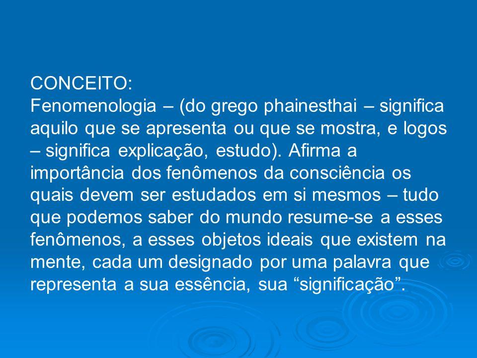 CONCEITO: Fenomenologia – (do grego phainesthai – significa aquilo que se apresenta ou que se mostra, e logos – significa explicação, estudo). Afirma