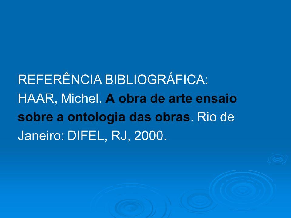 REFERÊNCIA BIBLIOGRÁFICA: HAAR, Michel. A obra de arte ensaio sobre a ontologia das obras. Rio de Janeiro: DIFEL, RJ, 2000.