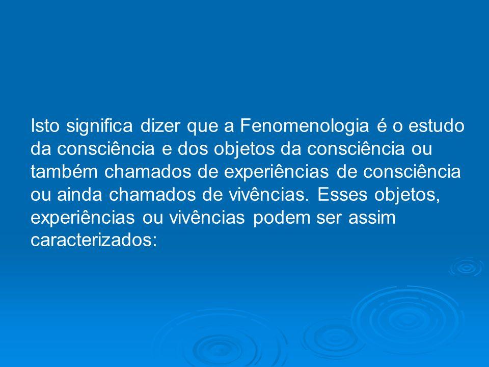 Isto significa dizer que a Fenomenologia é o estudo da consciência e dos objetos da consciência ou também chamados de experiências de consciência ou a