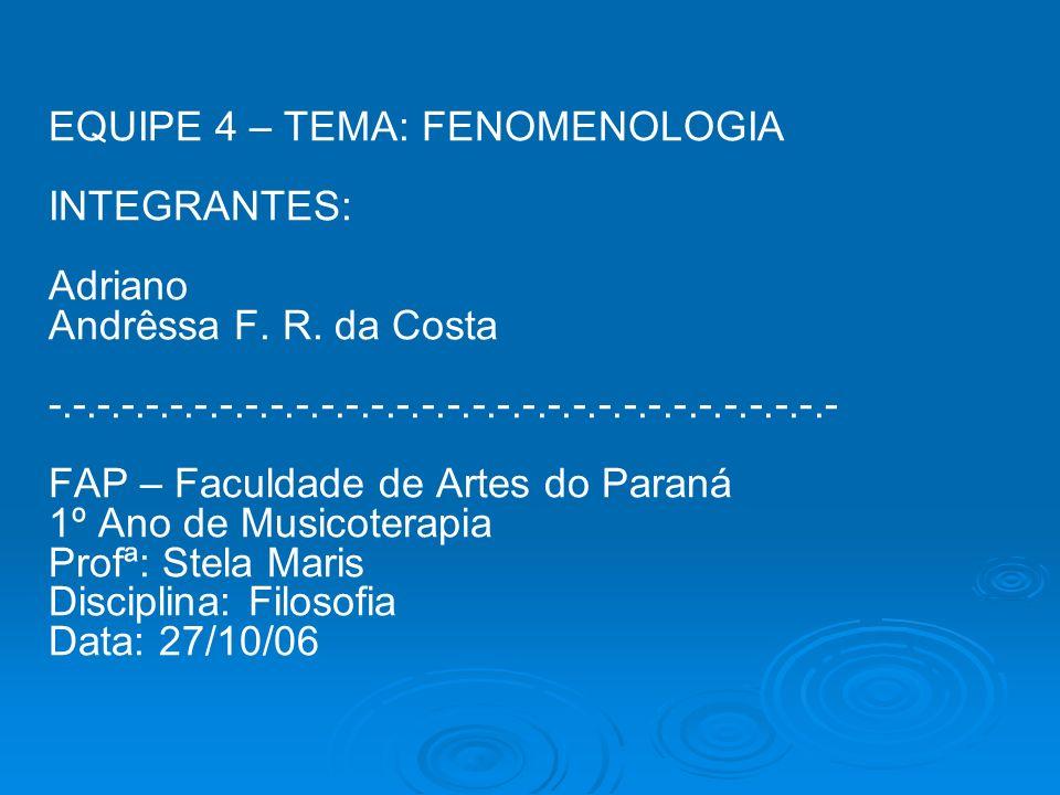 EQUIPE 4 – TEMA: FENOMENOLOGIA INTEGRANTES: Adriano Andrêssa F. R. da Costa -.-.-.-.-.-.-.-.-.-.-.-.-.-.-.-.-.-.-.-.-.-.-.-.-.-.-.-.-.-.-.- FAP – Facu