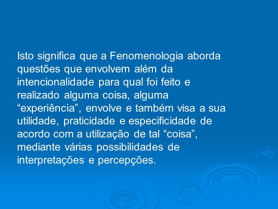 Isto significa que a Fenomenologia aborda questões que envolvem além da intencionalidade para qual foi feito e realizado alguma coisa, alguma experiên