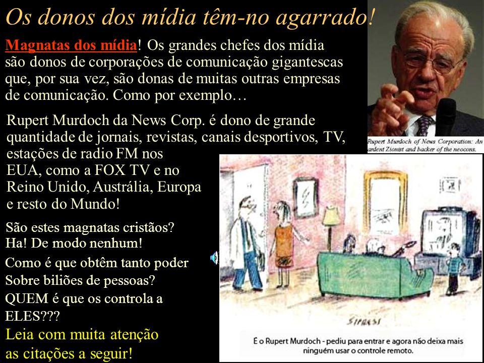 Oh! Você não pensa que os mídia o controlam?? Responda p.f.: Os grandes mídia são ou não manobrados e orientados? Claro que sim! Pelos chefes dos mídi