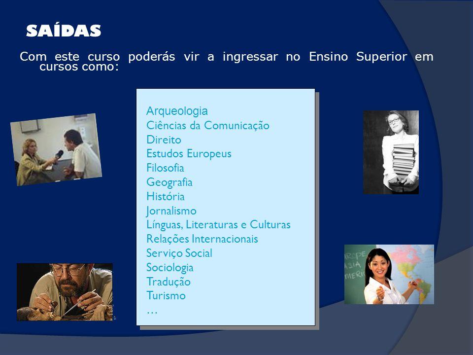SAÍDAS Com este curso poderás vir a ingressar no Ensino Superior em cursos como: ArqueologiaCiências da ComunicaçãoDireitoEstudos EuropeusFilosofiaGeo