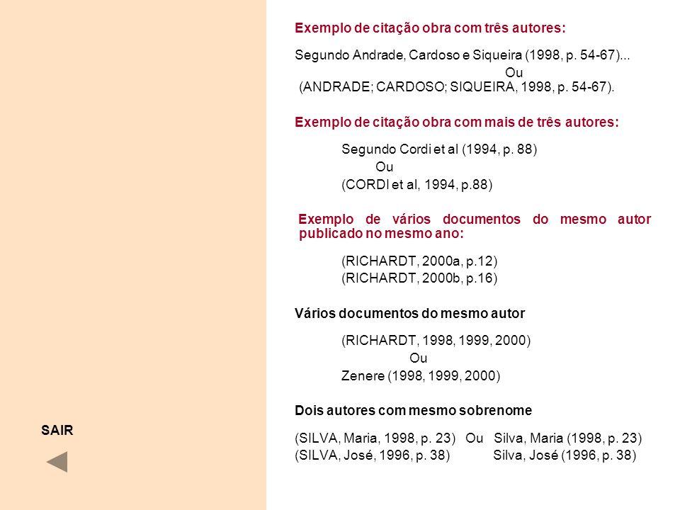 Exemplo de citação obra com três autores: Segundo Andrade, Cardoso e Siqueira (1998, p. 54-67)... Ou (ANDRADE; CARDOSO; SIQUEIRA, 1998, p. 54-67). Exe