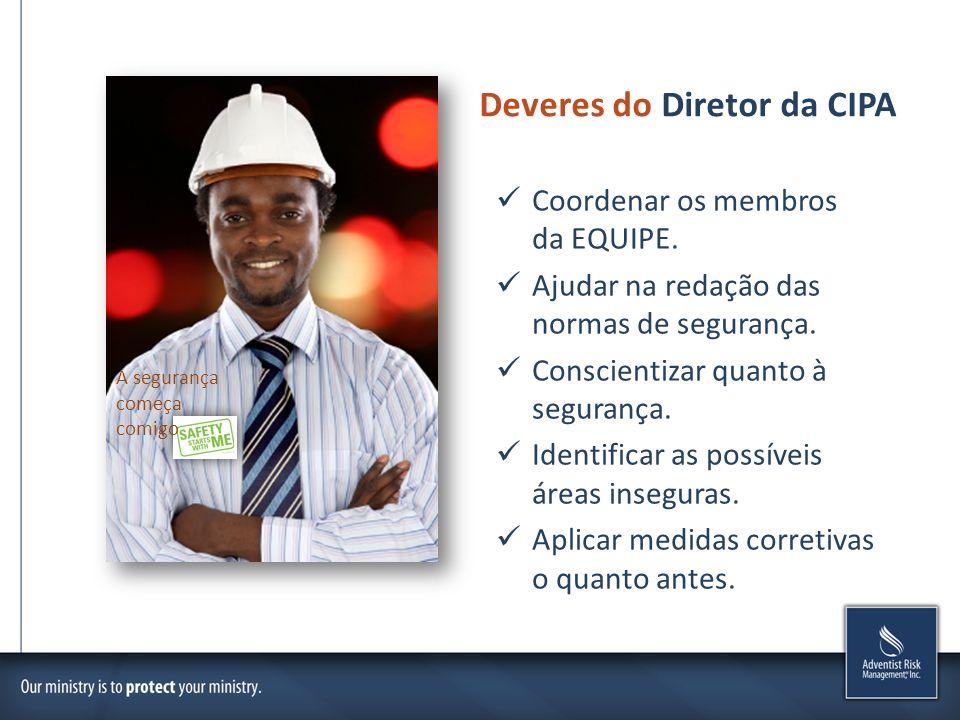 Deveres do Diretor da CIPA Coordenar os membros da EQUIPE. Ajudar na redação das normas de segurança. Conscientizar quanto à segurança. Identificar as