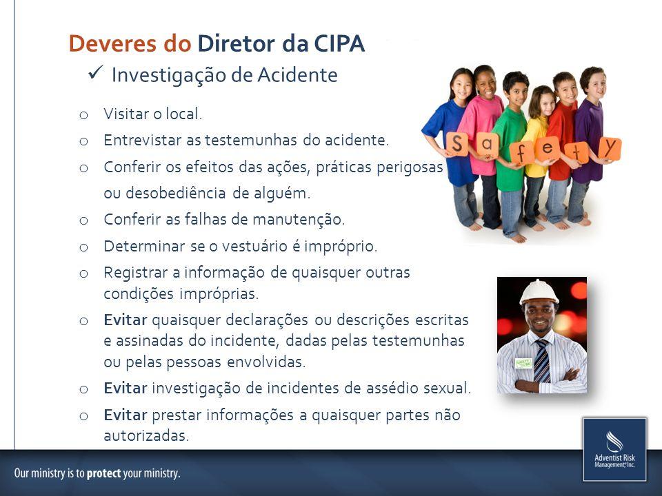 Deveres do Diretor da CIPA o Visitar o local. o Entrevistar as testemunhas do acidente. o Conferir os efeitos das ações, práticas perigosas ou desobed