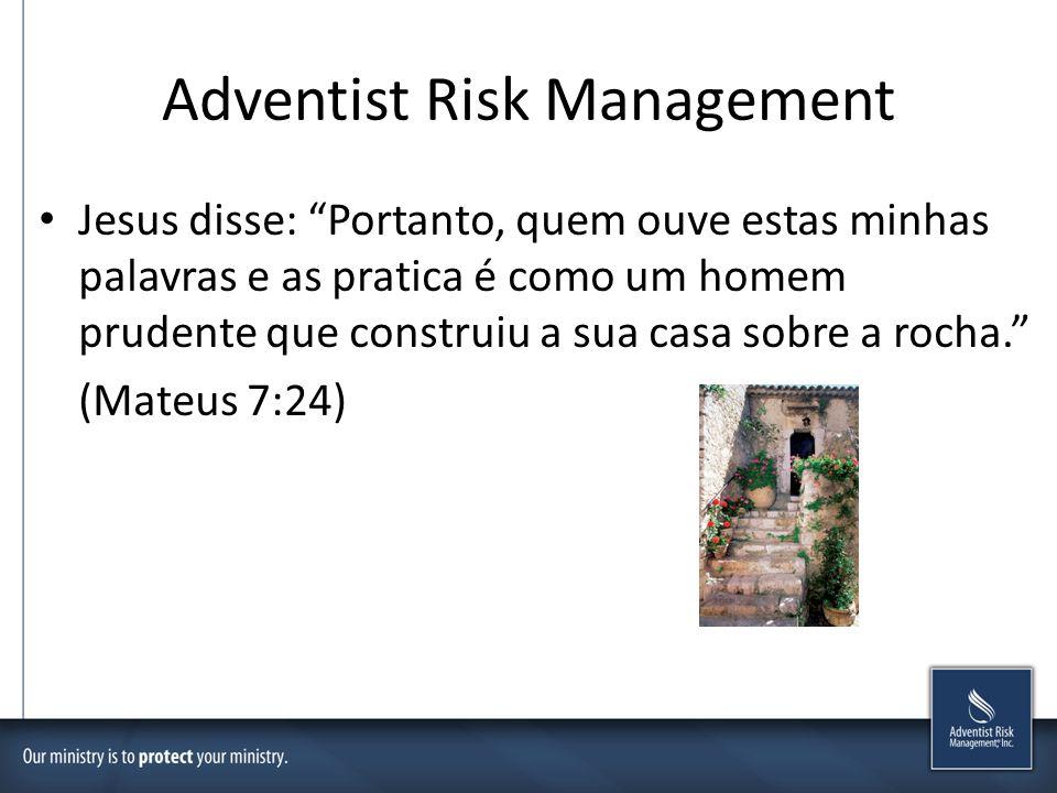 Adventist Risk Management Jesus disse: Portanto, quem ouve estas minhas palavras e as pratica é como um homem prudente que construiu a sua casa sobre