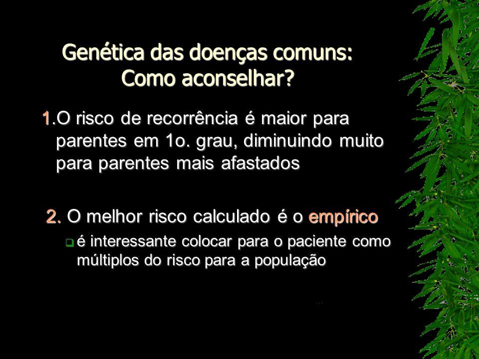 Genética das doenças comuns: Como aconselhar? 1.O risco de recorrência é maior para parentes em 1o. grau, diminuindo muito para parentes mais afastado
