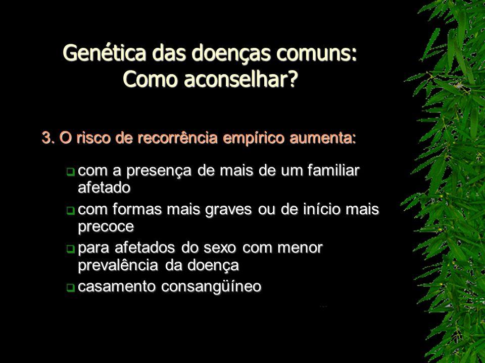 Genética das doenças comuns: Como aconselhar? 3. O risco de recorrência empírico aumenta: com a presença de mais de um familiar afetado com a presença