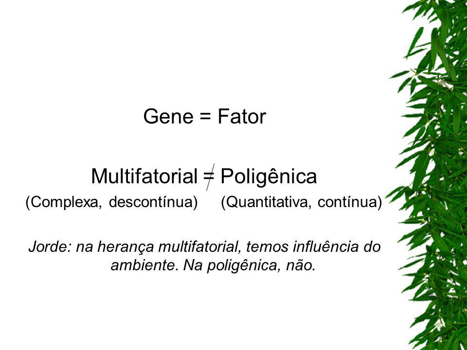 Gene = Fator Multifatorial = Poligênica (Complexa, descontínua) (Quantitativa, contínua) Jorde: na herança multifatorial, temos influência do ambiente