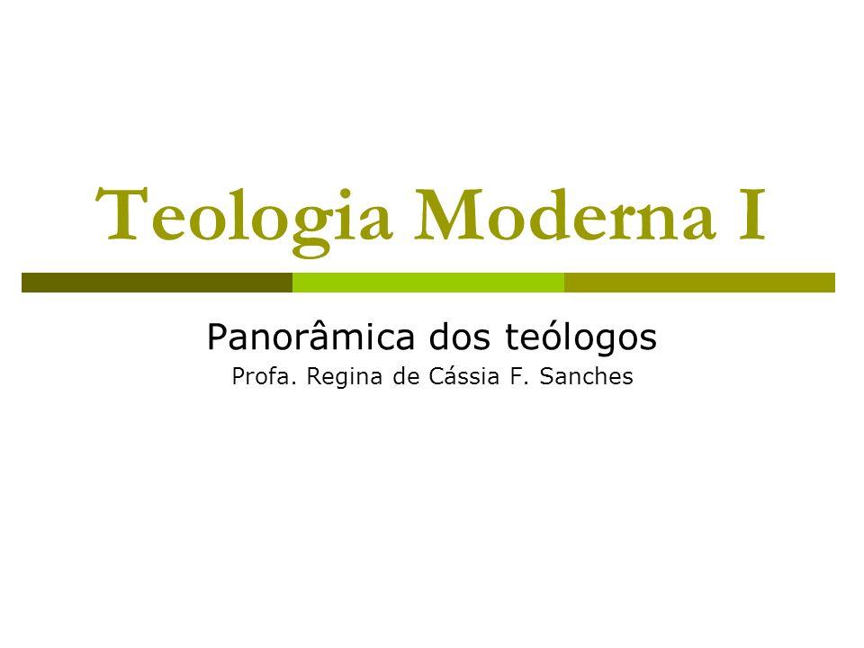 Teologia Moderna I Panorâmica dos teólogos Profa. Regina de Cássia F. Sanches