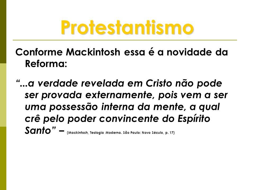 Protestantismo Conforme Mackintosh essa é a novidade da Reforma:...a verdade revelada em Cristo não pode ser provada externamente, pois vem a ser uma