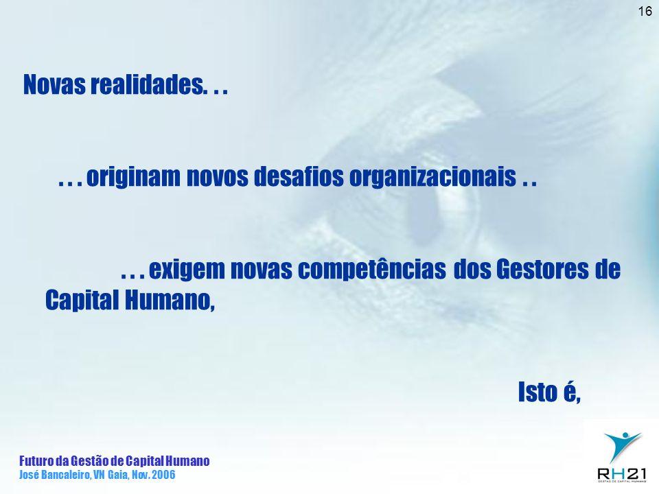 Futuro da Gestão de Capital Humano José Bancaleiro, VN Gaia, Nov. 2006 16 Novas realidades...... originam novos desafios organizacionais..... exigem n