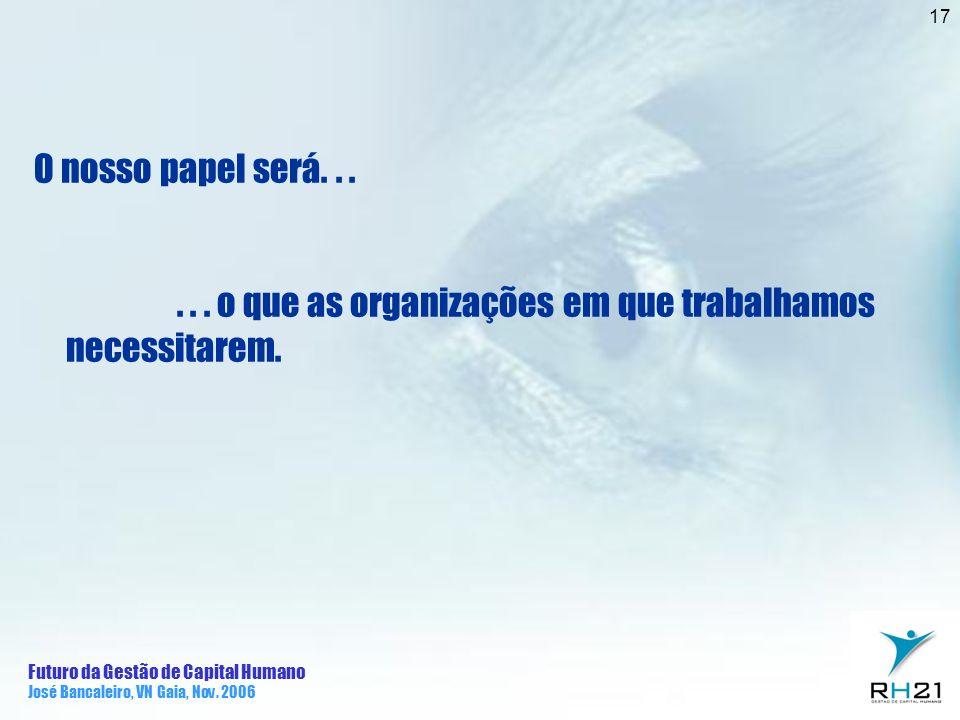 Futuro da Gestão de Capital Humano José Bancaleiro, VN Gaia, Nov. 2006 17 O nosso papel será...... o que as organizações em que trabalhamos necessitar