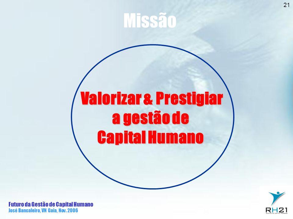 Futuro da Gestão de Capital Humano José Bancaleiro, VN Gaia, Nov. 2006 21 Valorizar & Prestigiar Valorizar & Prestigiar a gestão de Capital Humano Mis