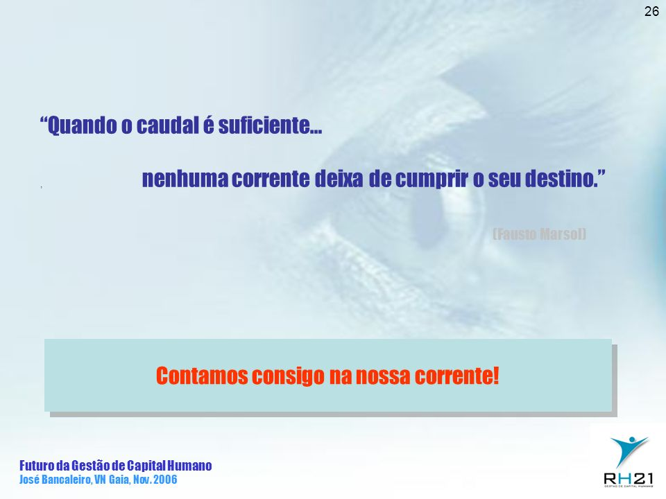 Futuro da Gestão de Capital Humano José Bancaleiro, VN Gaia, Nov. 2006 26 Contamos consigo na nossa corrente! Quando o caudal é suficiente…, nenhuma c