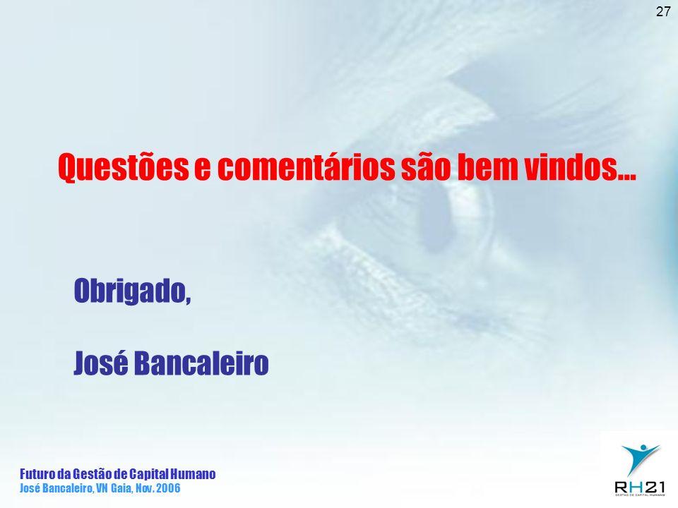 Futuro da Gestão de Capital Humano José Bancaleiro, VN Gaia, Nov. 2006 27 Questões e comentários são bem vindos… Obrigado, José Bancaleiro