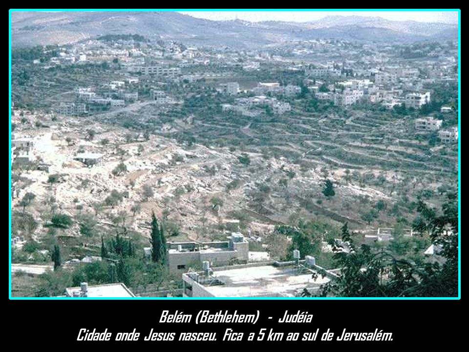 Belém (Bethlehem) - Judéia Cidade onde Jesus nasceu. Fica a 5 km ao sul de Jerusalém.