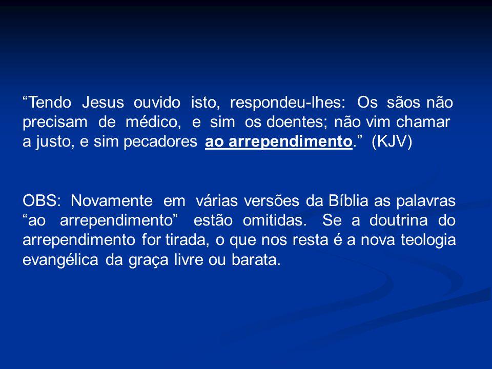 Tendo Jesus ouvido isto, respondeu-lhes: Os sãos não precisam de médico, e sim os doentes; não vim chamar a justo, e sim pecadores ao arrependimento.