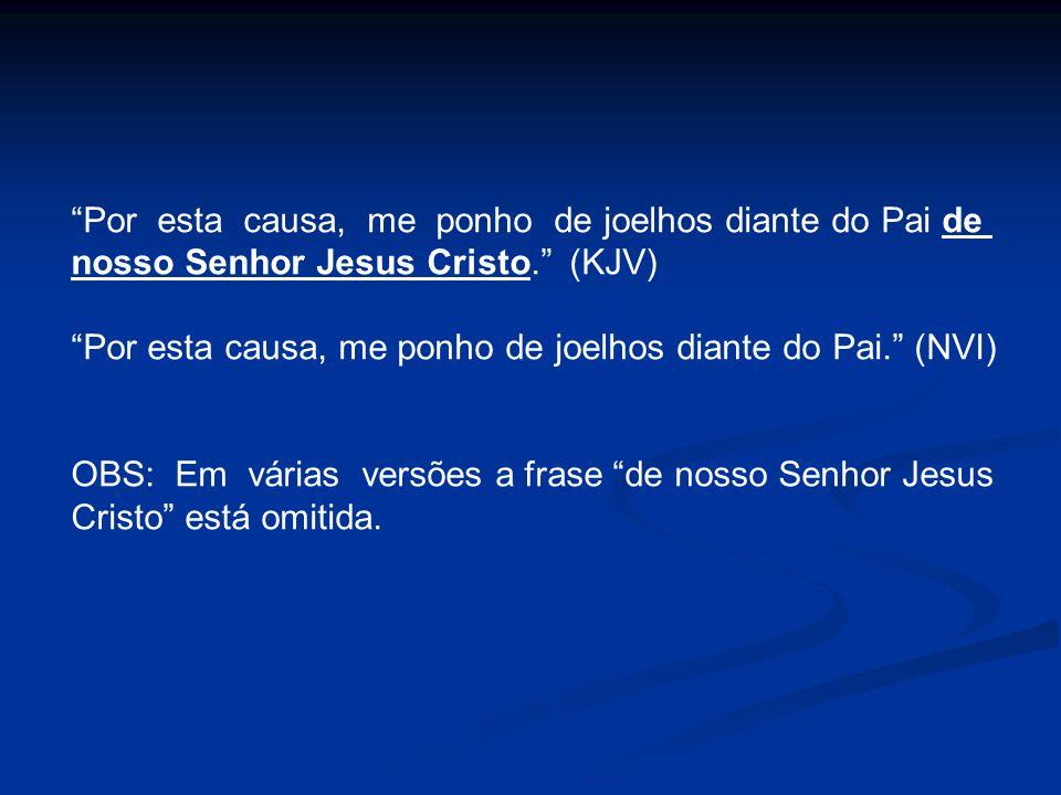 Por esta causa, me ponho de joelhos diante do Pai de nosso Senhor Jesus Cristo. (KJV) Por esta causa, me ponho de joelhos diante do Pai. (NVI) OBS: Em