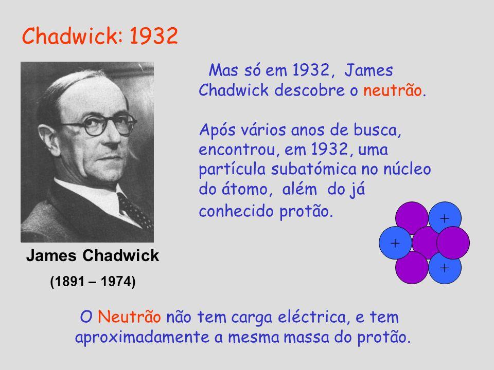 Chadwick: 1932 Mas só em 1932, James Chadwick descobre o neutrão. Após vários anos de busca, encontrou, em 1932, uma partícula subatómica no núcleo do