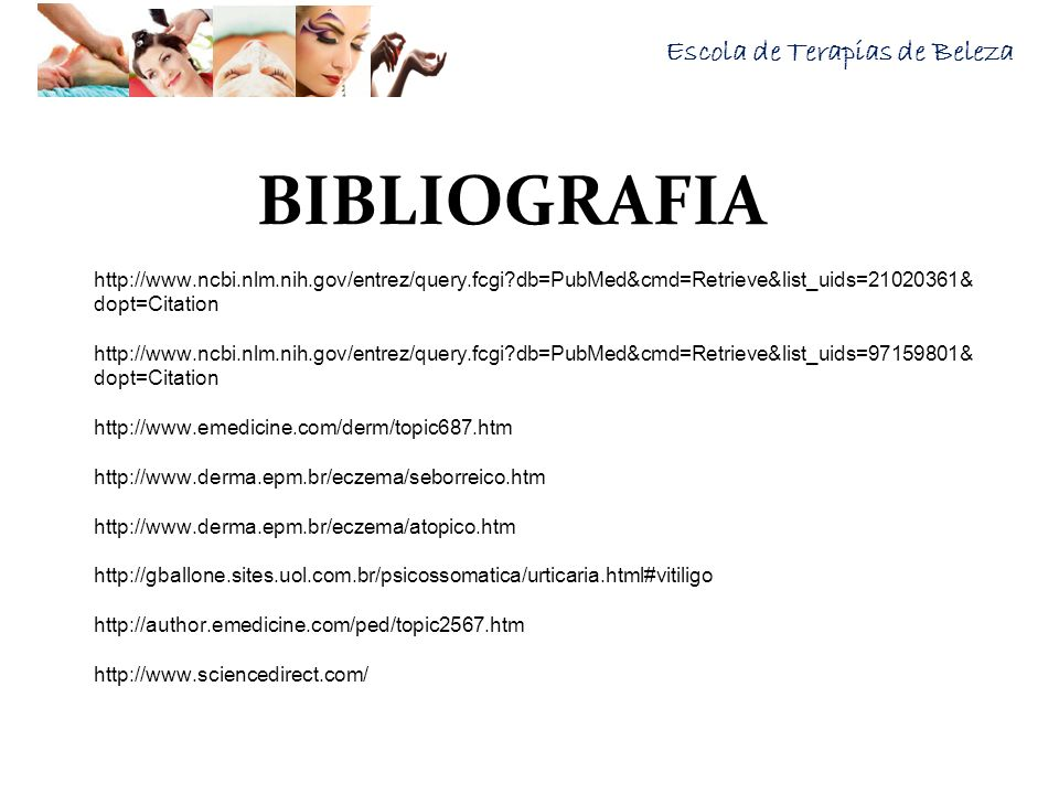 Escola de Terapias de Beleza BIBLIOGRAFIA http://www.ncbi.nlm.nih.gov/entrez/query.fcgi?db=PubMed&cmd=Retrieve&list_uids=21020361& dopt=Citation http: