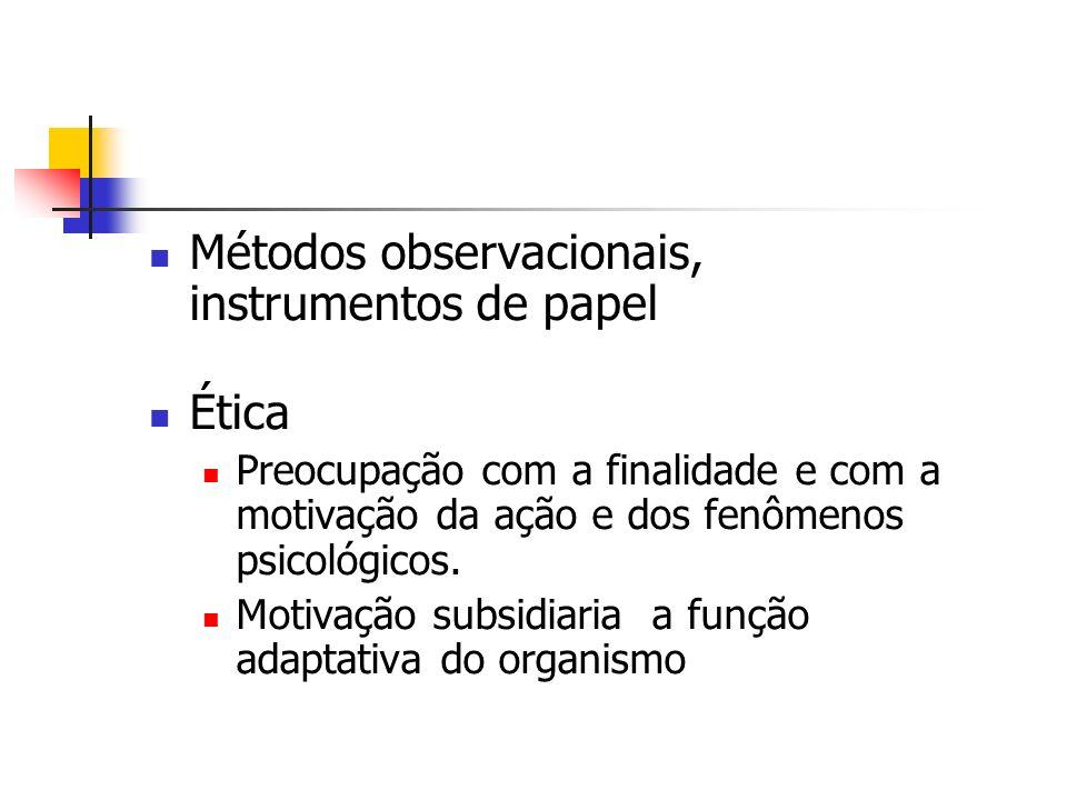 Métodos observacionais, instrumentos de papel Ética Preocupação com a finalidade e com a motivação da ação e dos fenômenos psicológicos. Motivação sub