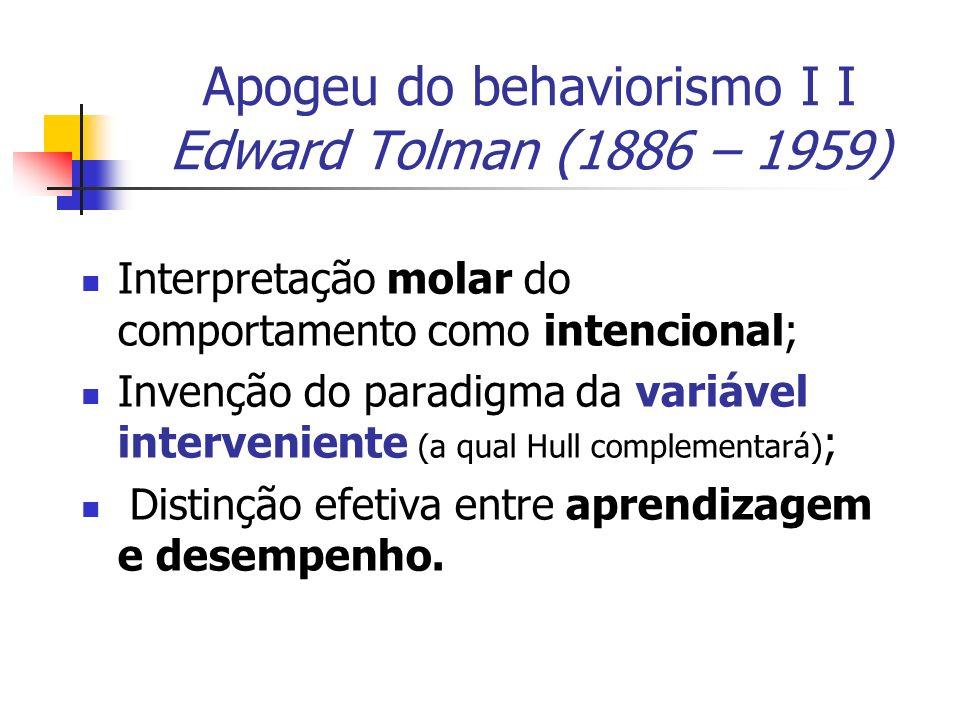 Apogeu do behaviorismo I I Edward Tolman (1886 – 1959) Interpretação molar do comportamento como intencional; Invenção do paradigma da variável interv
