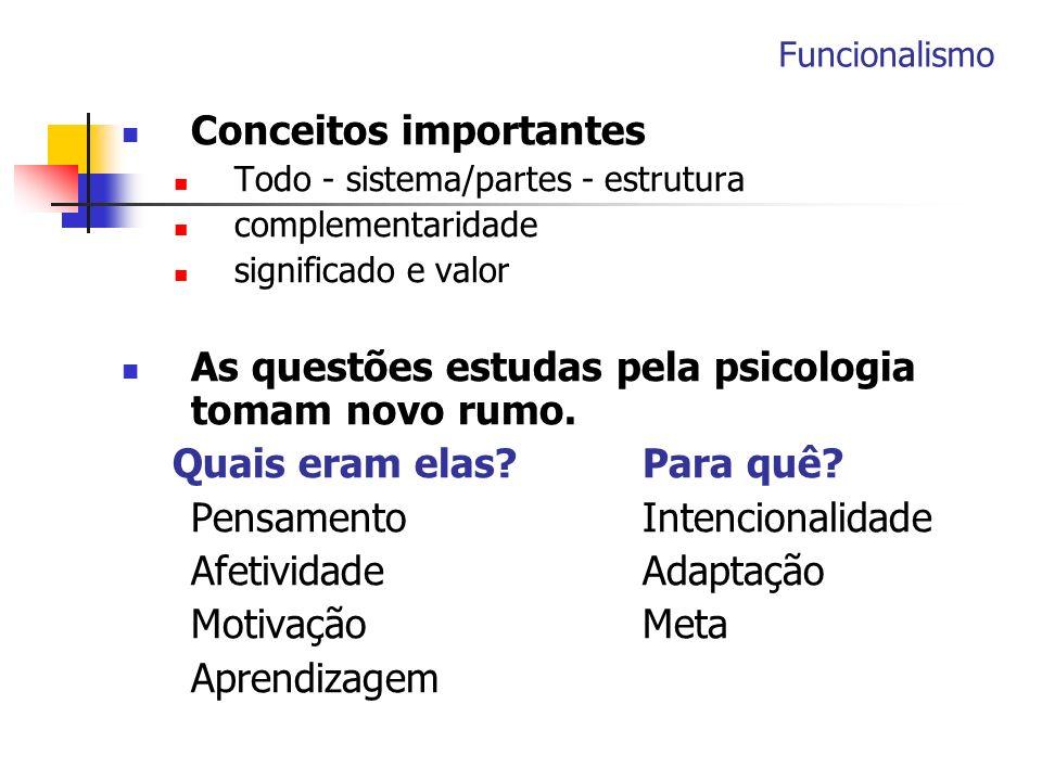Funcionalismo Conceitos importantes Todo - sistema/partes - estrutura complementaridade significado e valor As questões estudas pela psicologia tomam