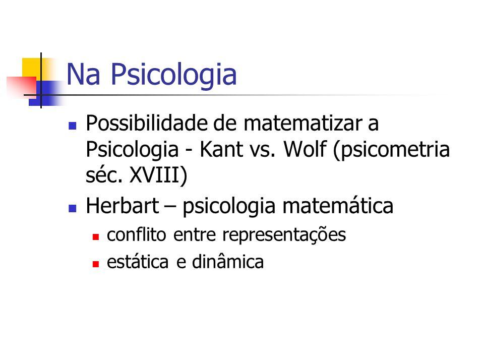 Na Psicologia Possibilidade de matematizar a Psicologia - Kant vs. Wolf (psicometria séc. XVIII) Herbart – psicologia matemática conflito entre repres
