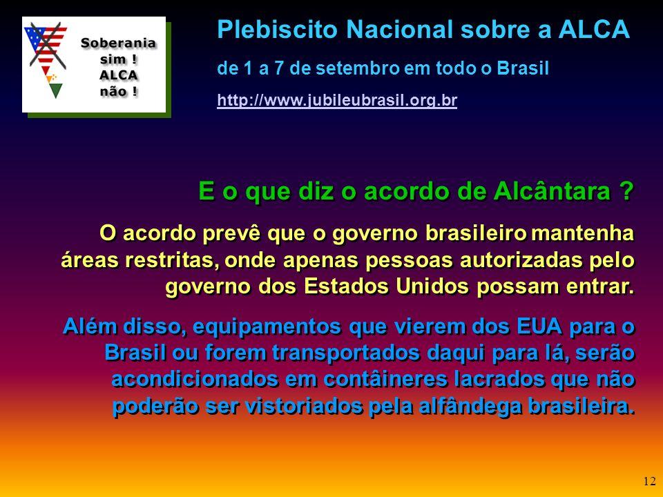 11 Mas o que a ALCA tem a ver com Alcântara? Embora sejam acordos internacionais diferentes, a questão de Alcântara foi inserida no plebiscito por tra