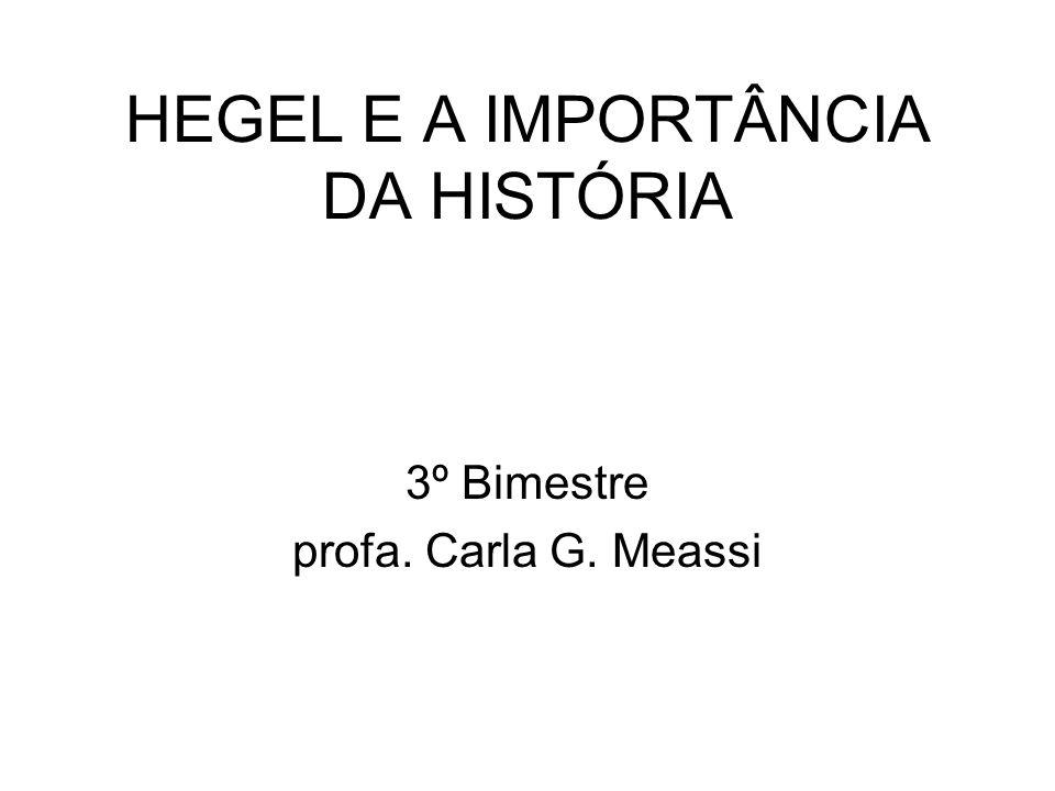 HEGEL E A IMPORTÂNCIA DA HISTÓRIA 3º Bimestre profa. Carla G. Meassi