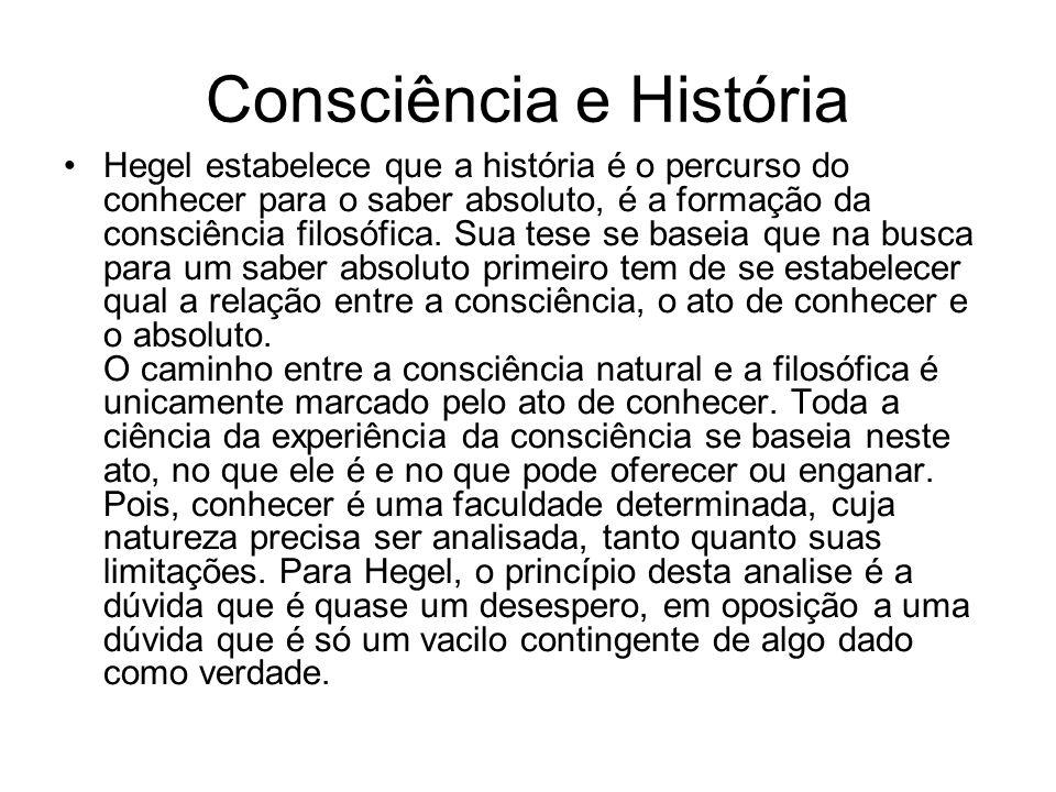 Consciência e História Hegel estabelece que a história é o percurso do conhecer para o saber absoluto, é a formação da consciência filosófica. Sua tes