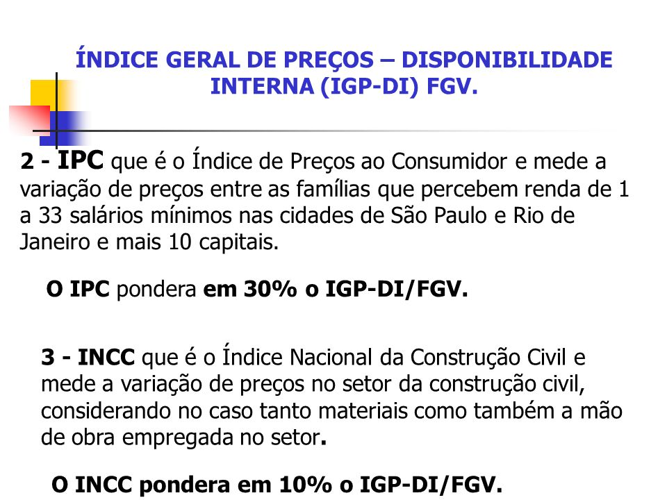 ÍNDICE GERAL DE PREÇOS – DISPONIBILIDADE INTERNA (IGP-DI) FGV. 2 - IPC que é o Índice de Preços ao Consumidor e mede a variação de preços entre as fam